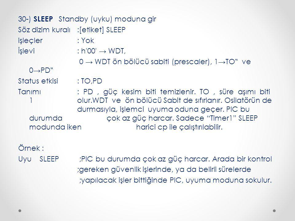 """30-) SLEEP Standby (uyku) moduna gir Söz dizim kuralı :[etiket] SLEEP işleçler : Yok İşlevi : h 00 → WDT, 0 → WDT ön bölücü sabiti (prescaler), 1→TO"""" ve 0→PD"""" Status etkisi : TO,PD Tanımı : PD , güç kesim biti temizlenir."""